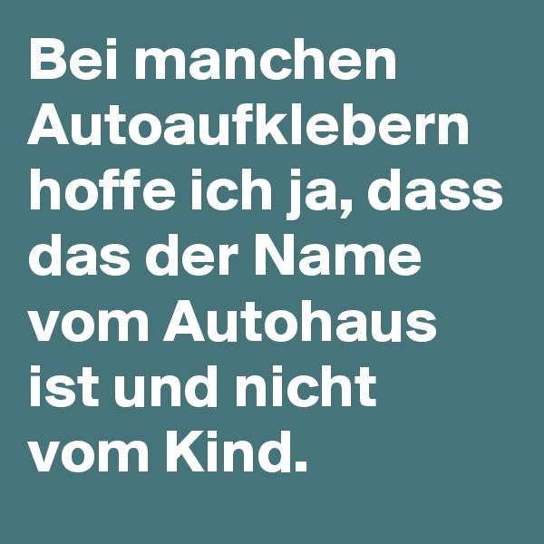 Bei manchen Autoaufklebern hoffe ich ja, dass das der Name vom Autohaus ist und nicht vom Kind.