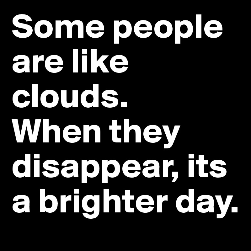 Some people are like clouds.  When they disappear, its a brighter day.