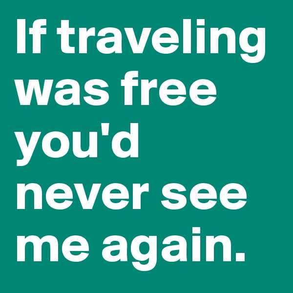 If traveling was free you'd never see me again.