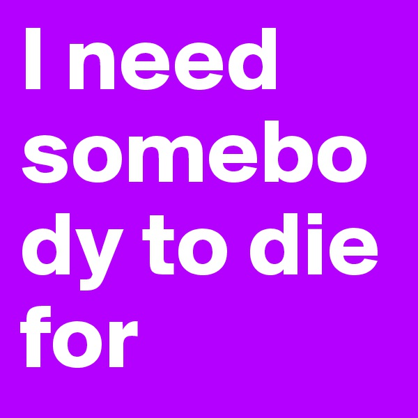I need somebody to die for