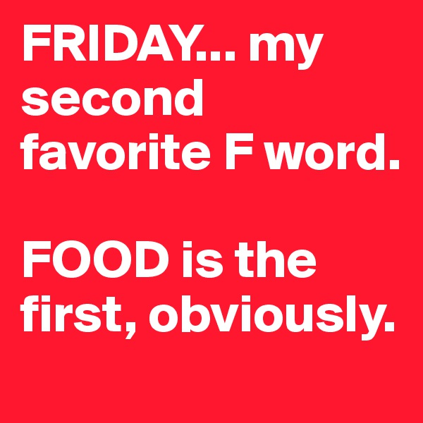 FRIDAY... my second favorite F word.   FOOD is the first, obviously.
