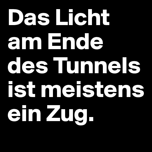 Das Licht am Ende des Tunnels ist meistens ein Zug.