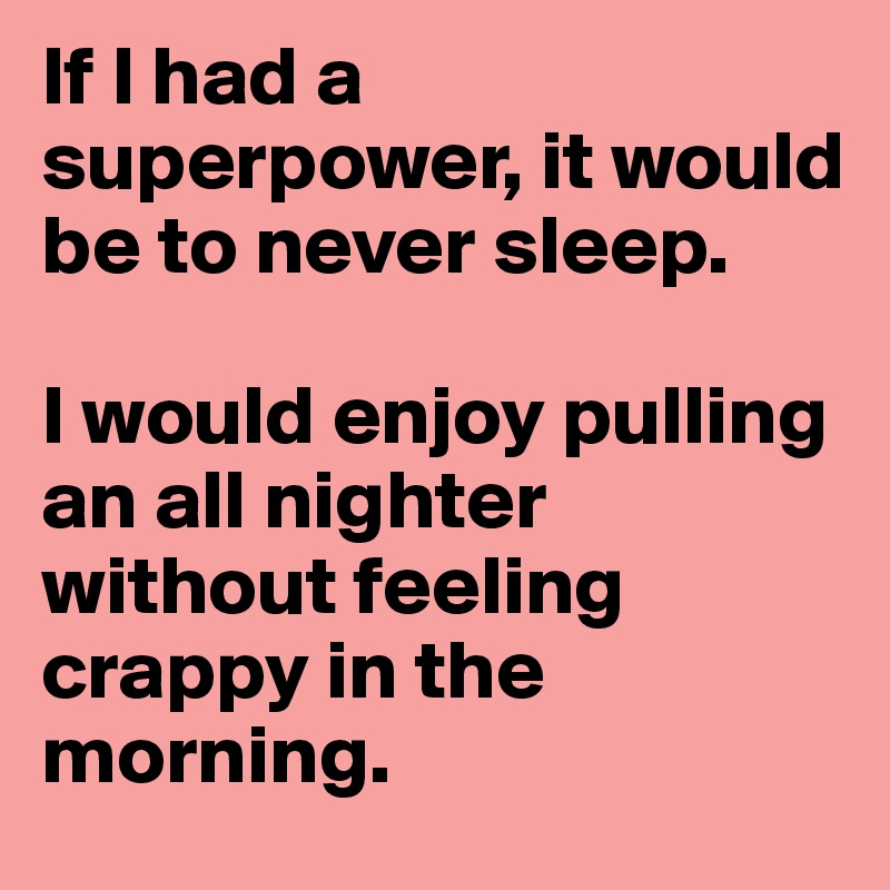 If I had a superpower, it would be to never sleep.   I would enjoy pulling an all nighter without feeling crappy in the morning.