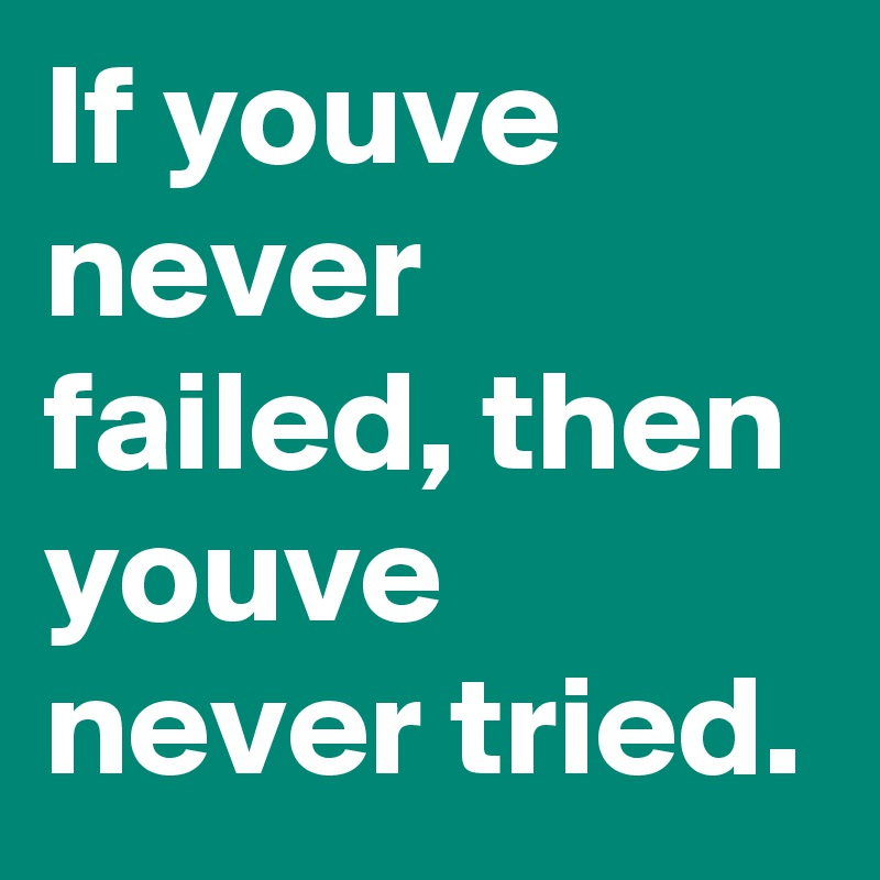 If youve never failed, then youve never tried.