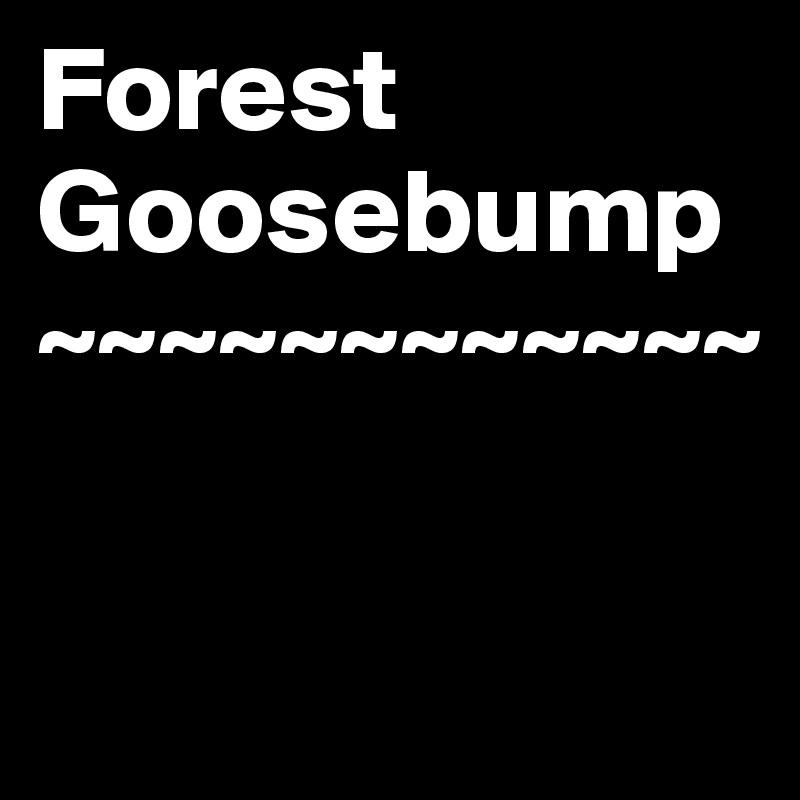Forest  Goosebump ~~~~~~~~~~~~