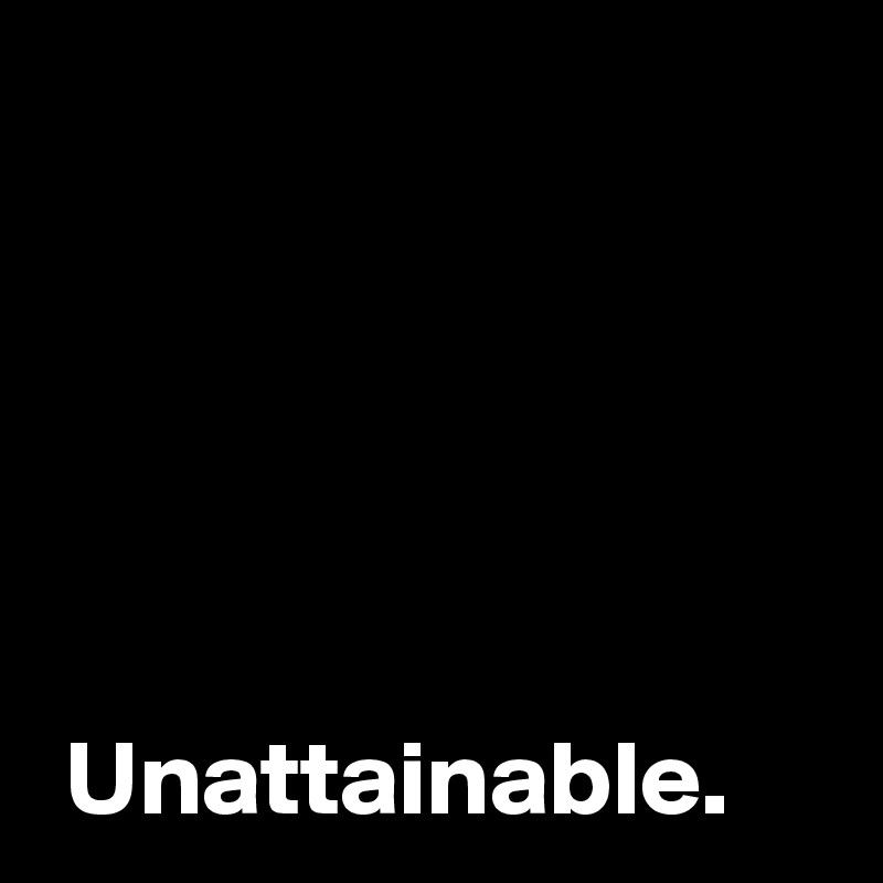 Unattainable.