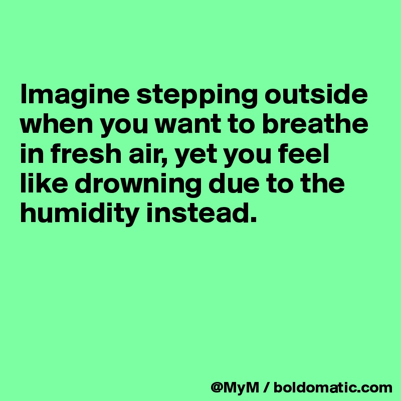 Imagine stepping outside when you want to breathe in fresh air, yet you feel like drowning due to the humidity instead.