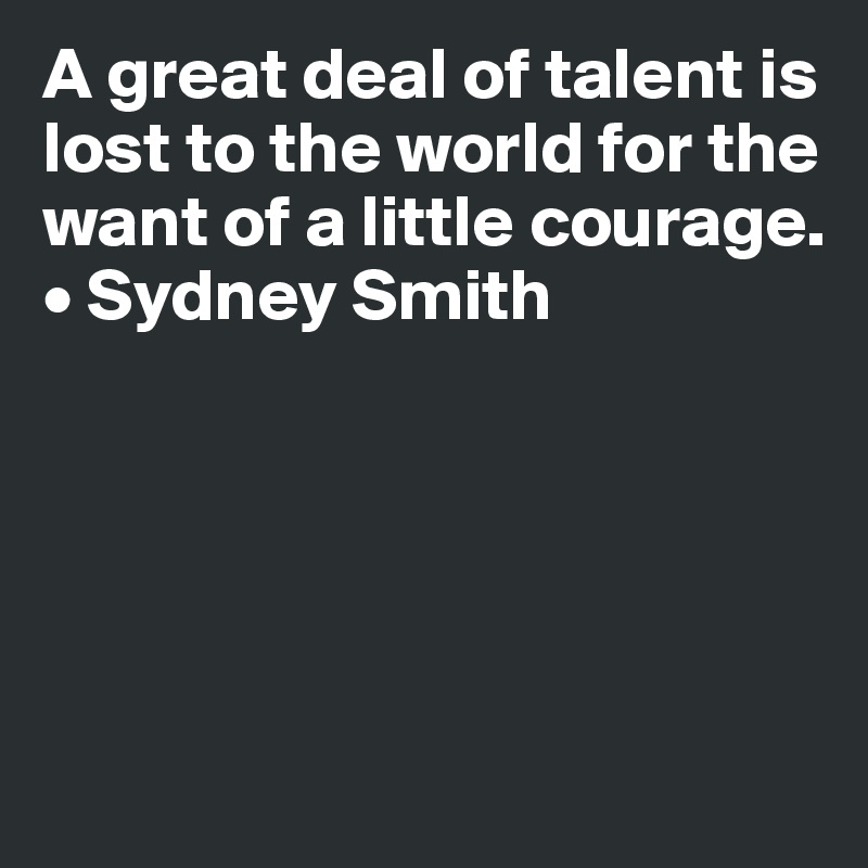 A great deal of talent is lost to the world for the want of a little courage. • Sydney Smith