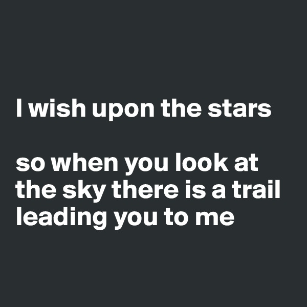 I wish upon the stars   so when you look at the sky there is a trail leading you to me