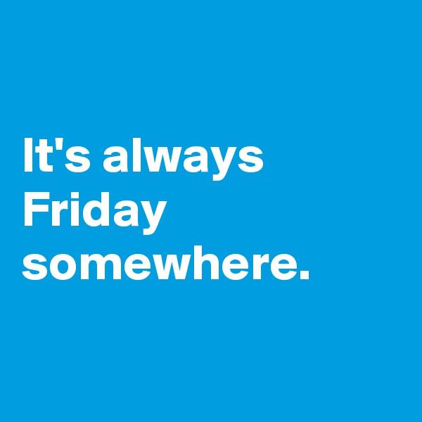 It's always Friday somewhere.