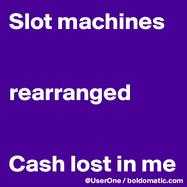 Slot machines   rearranged   Cash lost in me