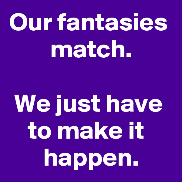 Our fantasies  match.  We just have to make it   happen.