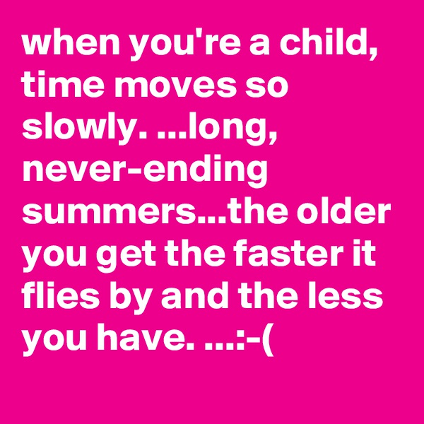 when you're a child, time moves so slowly. ...long, never-ending summers...the older you get the faster it flies by and the less you have. ...:-(