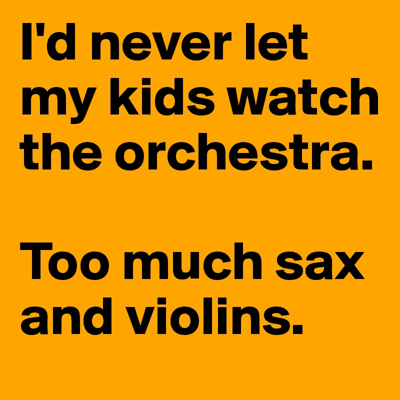 I'd never let my kids watch the orchestra.  Too much sax and violins.