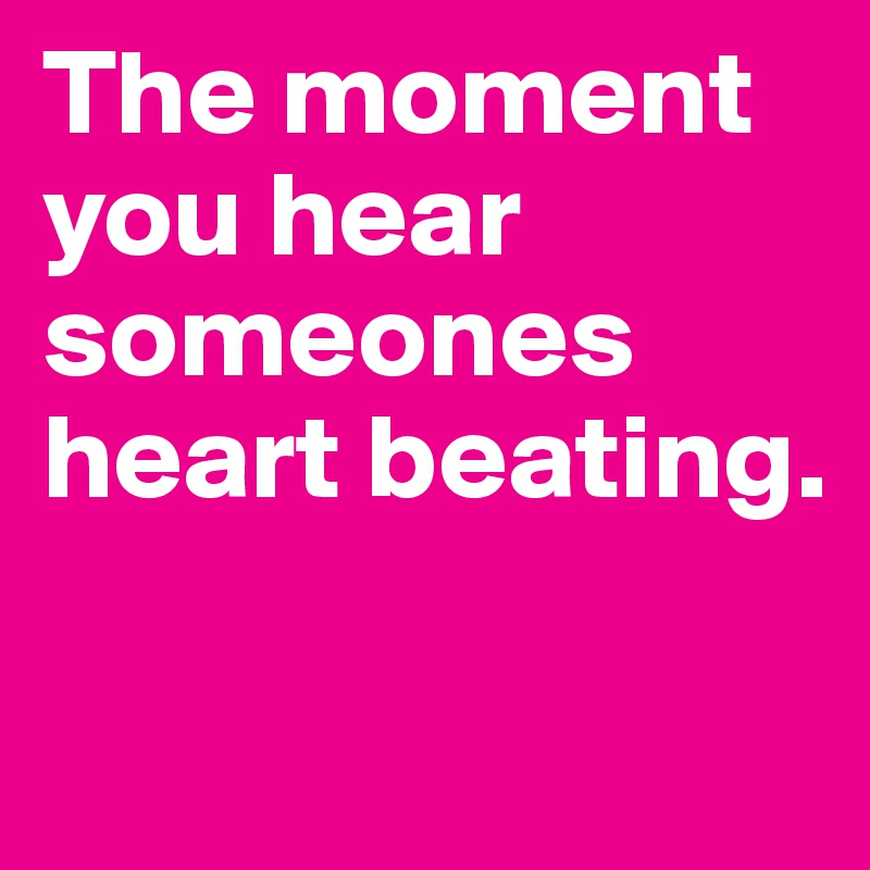 The moment you hear someones heart beating.