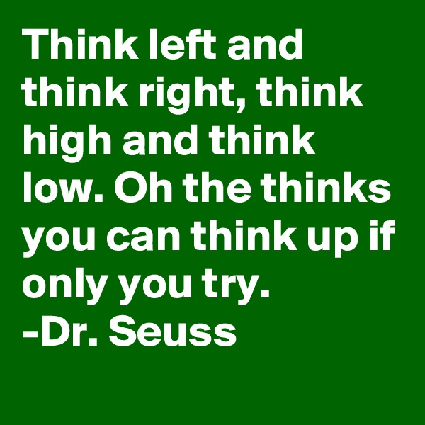 Think left and think right, think high and think low. Oh the thinks you can think up if only you try. -Dr. Seuss