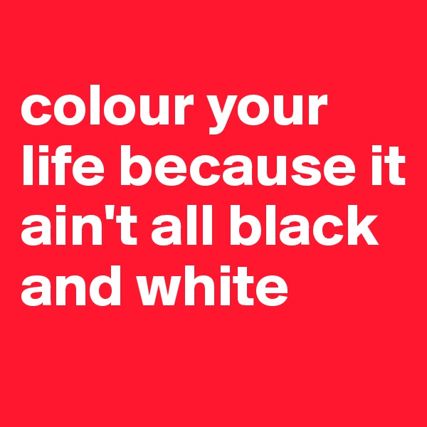 colour your life because it ain't all black and white