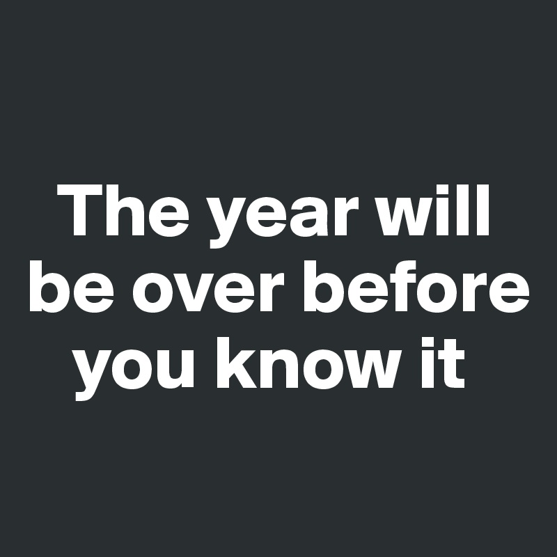 The year will be over before       you know it