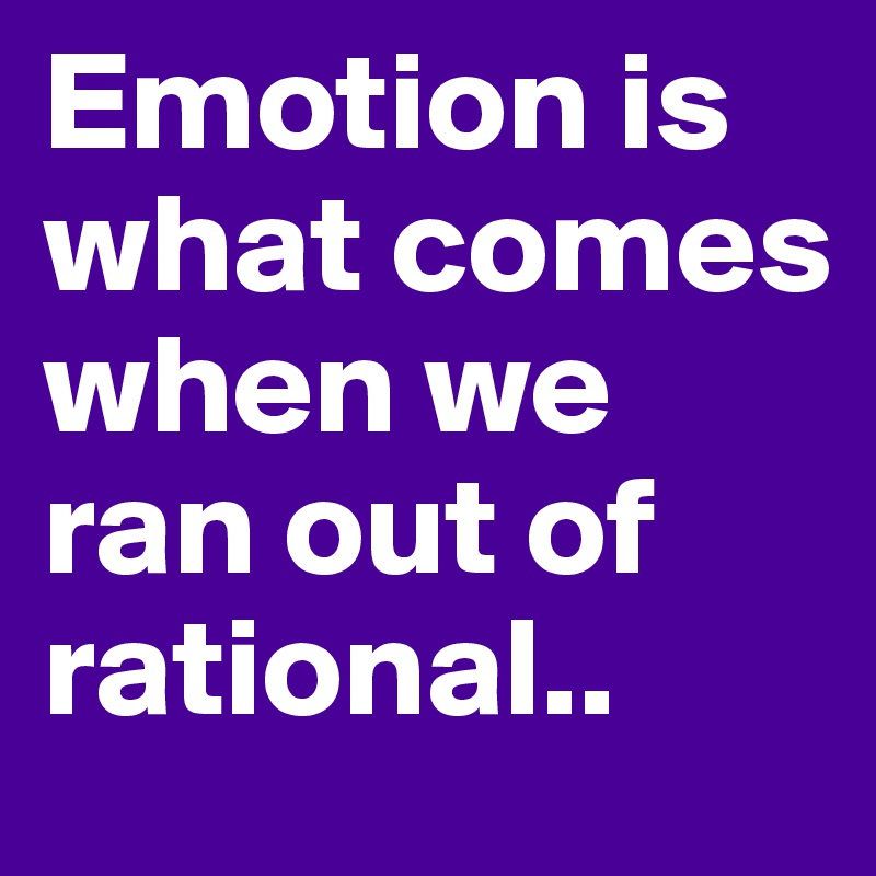 Emotion is what comes when we ran out of rational..