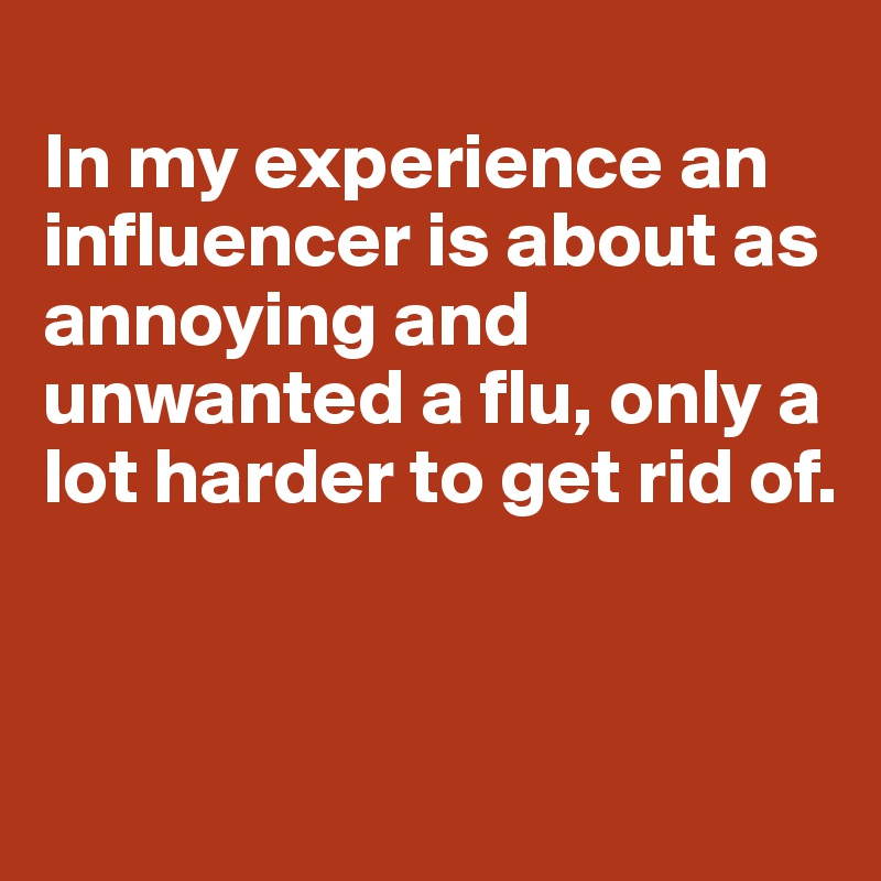 In my experience an influencer is about as annoying and unwanted a flu, only a lot harder to get rid of.