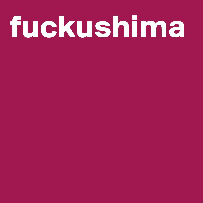 fuckushima