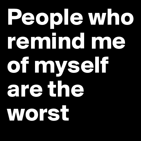 People who remind me of myself are the worst
