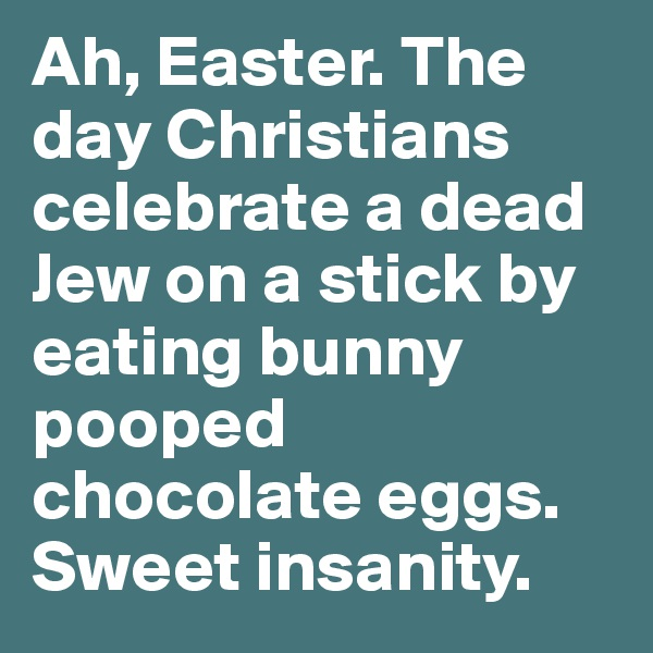 Ah, Easter. The day Christians celebrate a dead Jew on a stick by eating bunny pooped chocolate eggs. Sweet insanity.