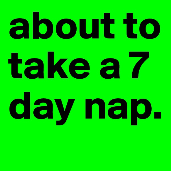 about to take a 7 day nap.