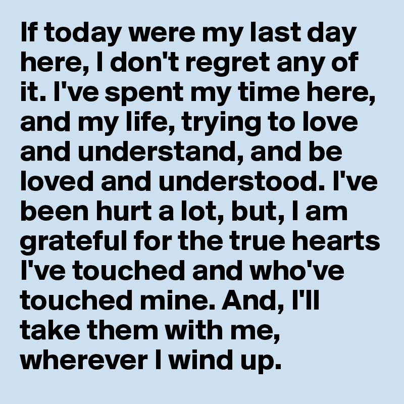 If today were my last day here, I don't regret any of it. I've spent my time here, and my life, trying to love and understand, and be loved and understood. I've been hurt a lot, but, I am grateful for the true hearts I've touched and who've touched mine. And, I'll take them with me, wherever I wind up.