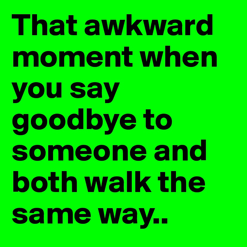 That awkward moment when you say goodbye to someone and both walk the same way..