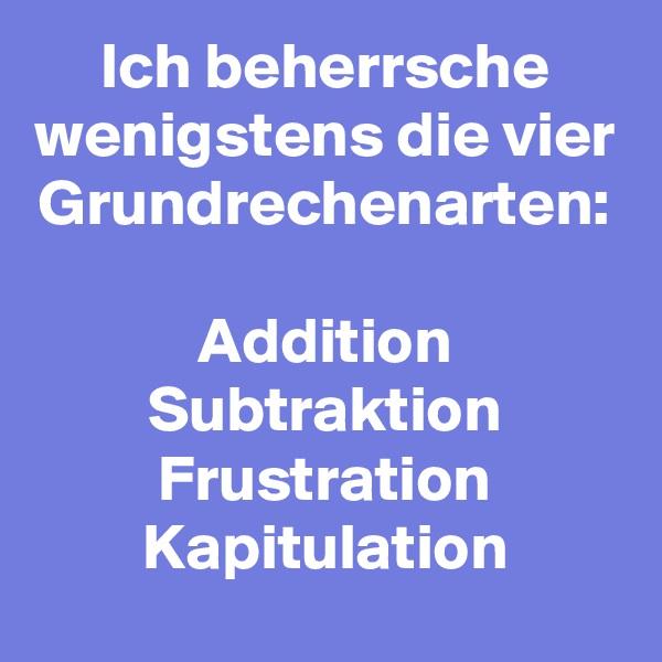 Ich beherrsche wenigstens die vier Grundrechenarten:  Addition Subtraktion Frustration Kapitulation