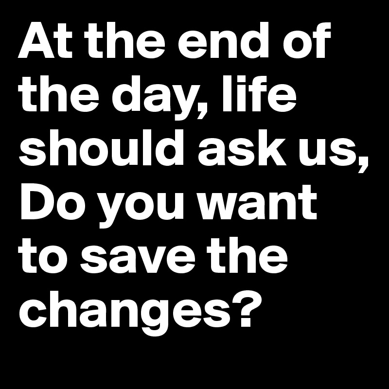 At the end of the day, life should ask us,  Do you want to save the changes?