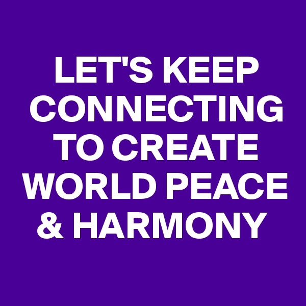 LET'S KEEP    CONNECTING       TO CREATE   WORLD PEACE     & HARMONY
