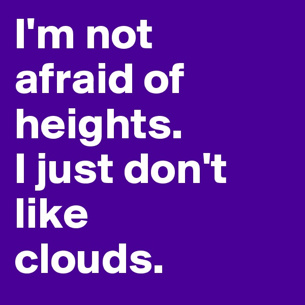 I'm not  afraid of heights.  I just don't like  clouds.