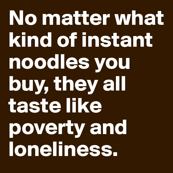 No matter what kind of instant noodles you buy, they all taste like poverty and loneliness.