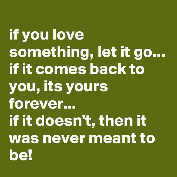 if you love something, let it go...  if it comes back to you, its yours forever...  if it doesn't, then it was never meant to be!