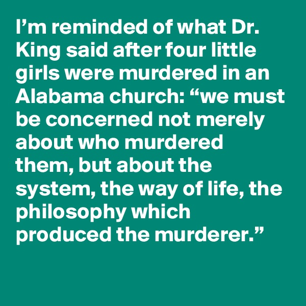 "I'm reminded of what Dr. King said after four little girls were murdered in an Alabama church: ""we must be concerned not merely about who murdered them, but about the system, the way of life, the philosophy which produced the murderer."""