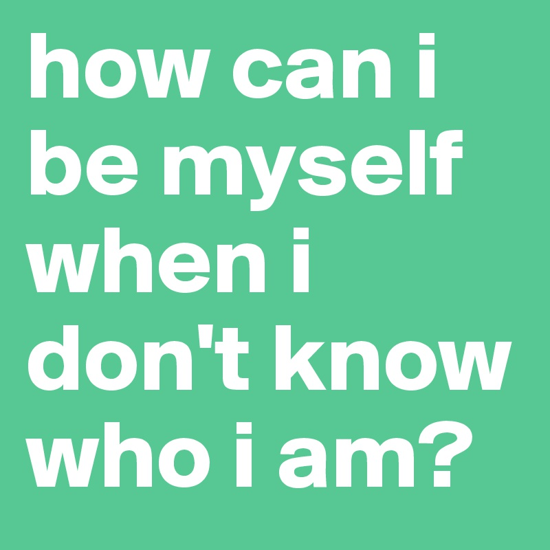 How Can I Be Myself When I Dont Know Who I Am Post By