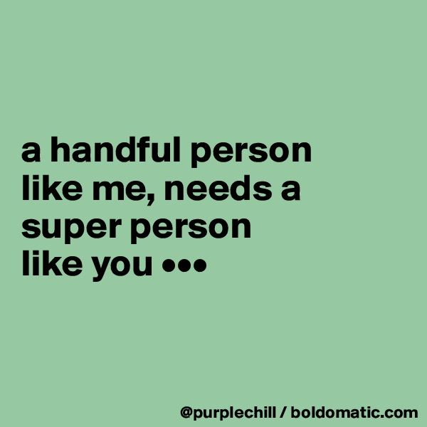 a handful person  like me, needs a  super person  like you •••