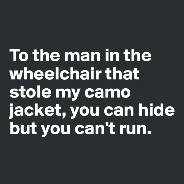 To the man in the wheelchair that stole my camo jacket, you can hide but you can't run.