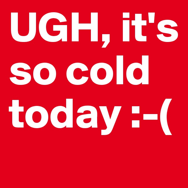 UGH, it's so cold today :-(
