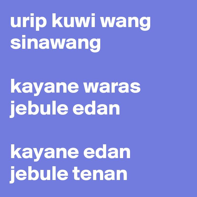 urip kuwi wang sinawang  kayane waras jebule edan  kayane edan jebule tenan