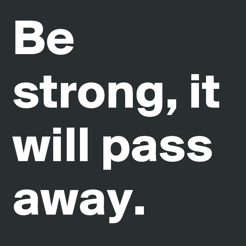 Be strong, it will pass away.