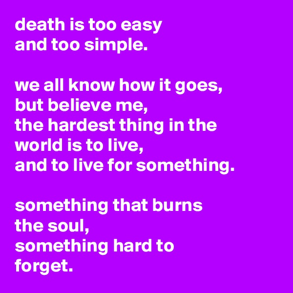 death is too easy and too simple.  we all know how it goes, but believe me, the hardest thing in the world is to live, and to live for something.  something that burns the soul, something hard to forget.