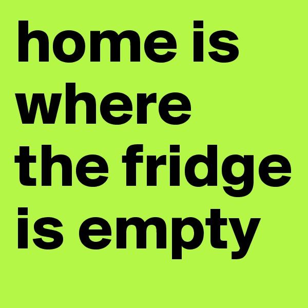 home is where the fridge is empty