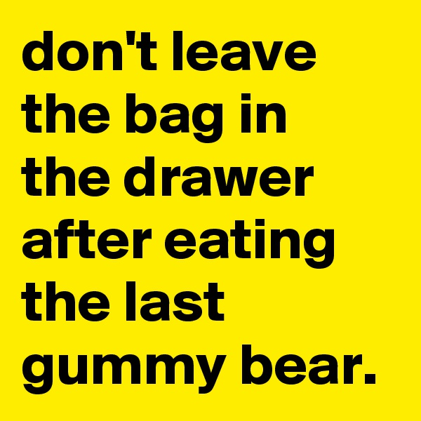 don't leave the bag in the drawer after eating the last gummy bear.