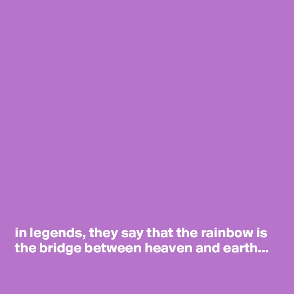 in legends, they say that the rainbow is the bridge between heaven and earth...