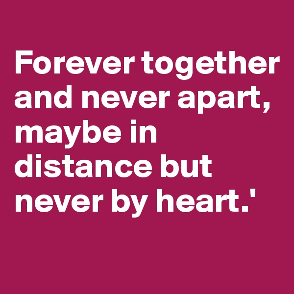 Forever together and never apart, maybe in distance but never by heart.'