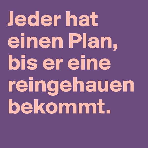 Jeder hat einen Plan, bis er eine reingehauen bekommt.
