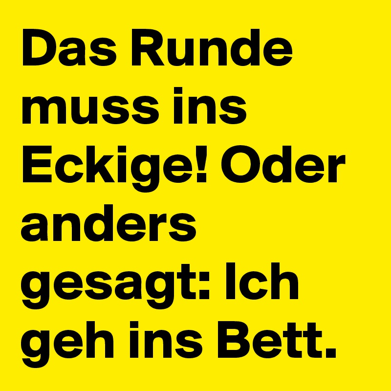 das runde muss ins eckige oder anders gesagt ich geh ins bett post by ricolor on boldomatic. Black Bedroom Furniture Sets. Home Design Ideas